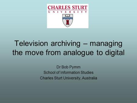 Television archiving – managing the move from analogue to digital Dr Bob Pymm School of Information Studies Charles Sturt University, Australia.
