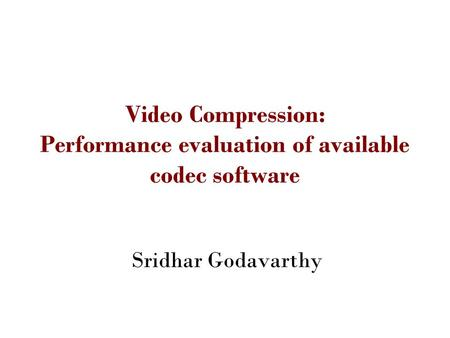 Video Compression: Performance evaluation of available codec software Sridhar Godavarthy.