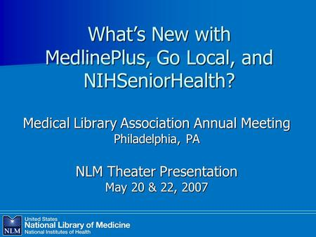 What's New with MedlinePlus, Go Local, and NIHSeniorHealth? Medical Library Association Annual Meeting Philadelphia, PA NLM Theater Presentation May 20.
