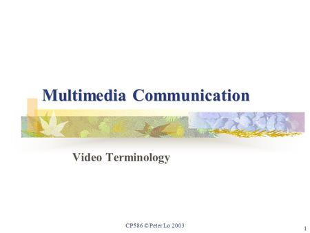 1 CP586 © Peter Lo 2003 Multimedia Communication Video Terminology.
