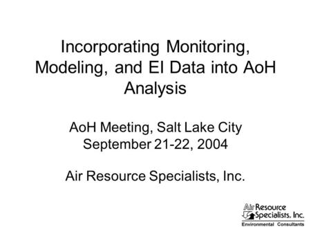 Incorporating Monitoring, Modeling, and EI Data into AoH Analysis AoH Meeting, Salt Lake City September 21-22, 2004 Air Resource Specialists, Inc.