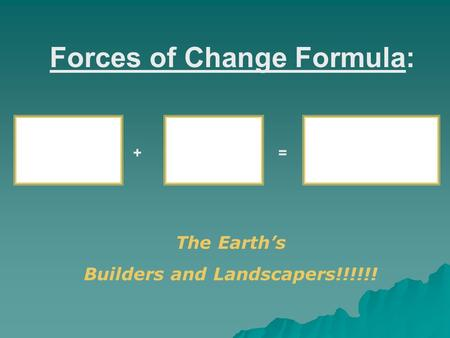 Forces of Change Formula: + = The Earth's Builders and Landscapers!!!!!!