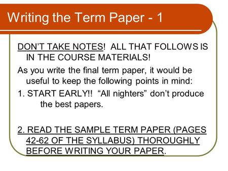 Writing the Term Paper - 1 DON'T TAKE NOTES! ALL THAT FOLLOWS IS IN THE COURSE MATERIALS! As you write the final term paper, it would be useful to keep.