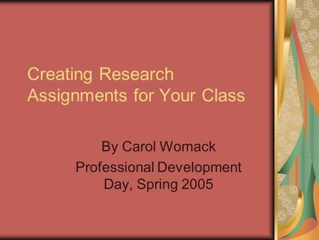 Creating Research Assignments for Your Class By Carol Womack Professional Development Day, Spring 2005.