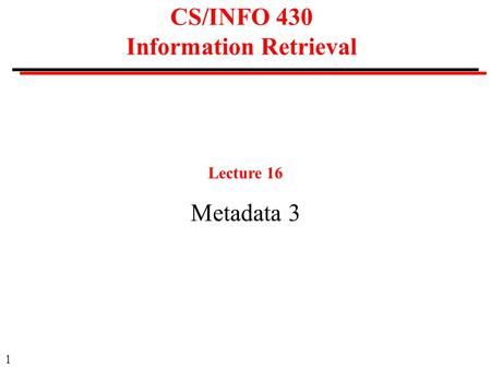 1 CS/INFO 430 Information Retrieval Lecture 16 Metadata 3.