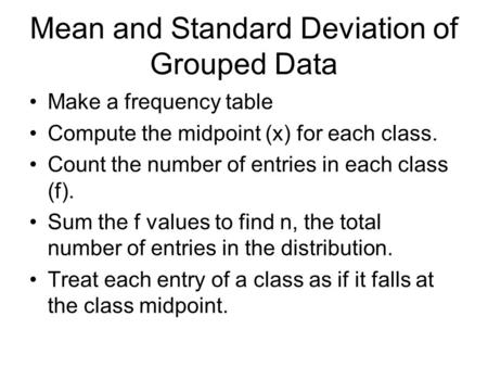 Mean and Standard Deviation of Grouped Data Make a frequency table Compute the midpoint (x) for each class. Count the number of entries in each class (f).