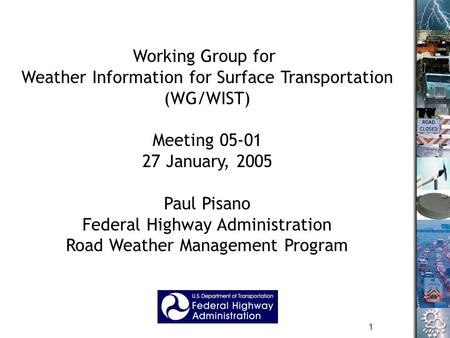 1 Working Group for Weather Information for Surface Transportation (WG/WIST) Meeting 05-01 27 January, 2005 Paul Pisano Federal Highway Administration.