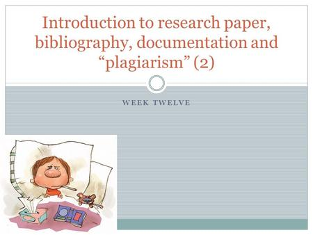 "WEEK TWELVE Introduction to research paper, bibliography, documentation and ""plagiarism"" (2)"