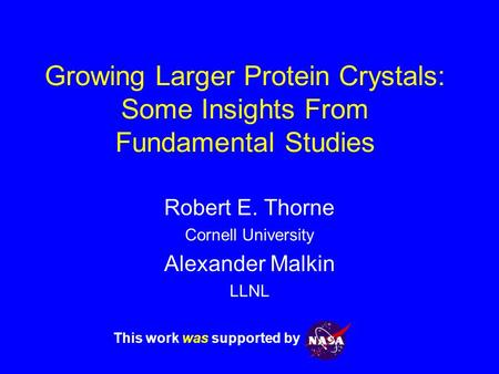 Growing Larger Protein Crystals: Some Insights From Fundamental Studies Robert E. Thorne Cornell University Alexander Malkin LLNL This work was supported.
