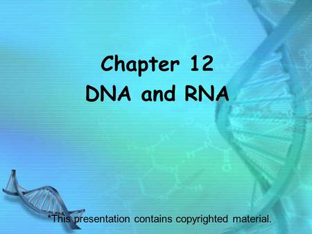 Chapter 12 DNA and RNA *This presentation contains copyrighted material.