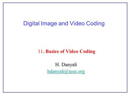 Digital Image and Video Coding 11. Basics of Video Coding H. Danyali