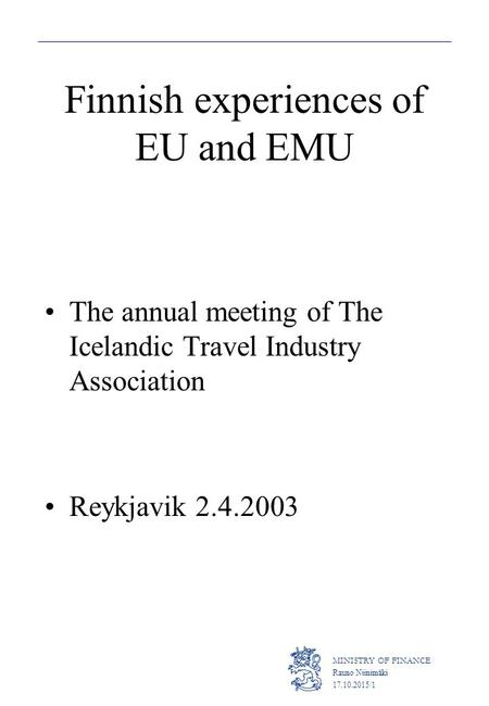 MINISTRY OF FINANCE Rauno Niinimäki 17.10.2015/1 Finnish experiences of EU and EMU The annual meeting of The Icelandic Travel Industry Association Reykjavik.