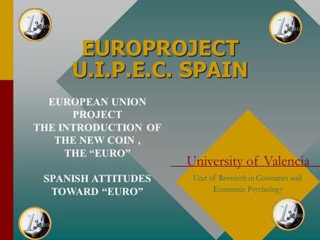 EUROPROJECT U.I.P.E.C. SPAIN University of Valencia Unit of Research in Consumer and Economic Psychology EUROPEAN UNION PROJECT THE INTRODUCTION OF THE.