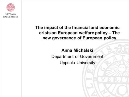 The impact of the financial and economic crisis on European welfare policy – The new governance of European policy Anna Michalski Department of Government.