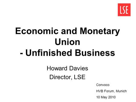 Economic and Monetary Union - Unfinished Business Howard Davies Director, LSE Convoco HVB Forum, Munich 10 May 2010.