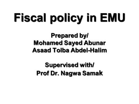Fiscal policy in EMU Prepared by/ Mohamed Sayed Abunar Asaad Tolba Abdel-Halim Supervised with/ Prof Dr. Nagwa Sama k.