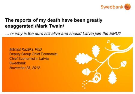 The reports of my death have been greatly exaggerated /Mark Twain/ … or why is the euro still alive and should Latvia join the EMU? Mārtiņš Kazāks, PhD.