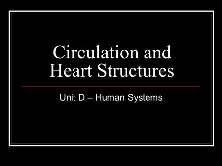Circulation and Heart Structures Unit D – Human Systems.