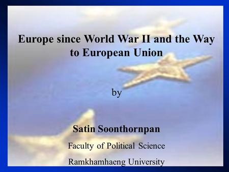Europe since World War II and the Way to European Union by Satin Soonthornpan Faculty of Political Science Ramkhamhaeng University.