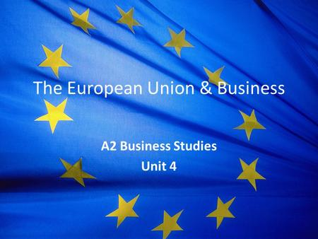 The European Union & Business A2 Business Studies Unit 4.