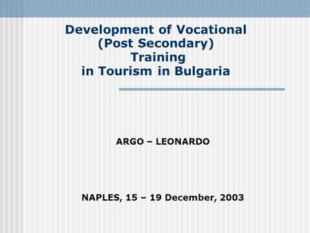 Development of Vocational (Post Secondary) Training in Tourism in Bulgaria ARGO – LEONARDO NAPLES, 15 – 19 December, 2003.