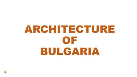 ARCHITECTURE OF BULGARIA. The land of Bulgaria has been inhabited by various tribes, peoples and nations. All of them have left an affluent legacy of.
