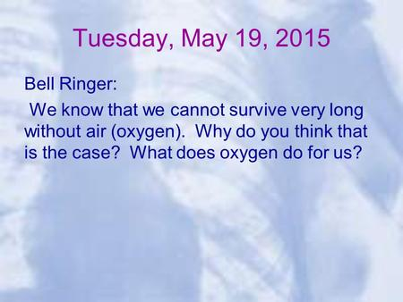 Tuesday, May 19, 2015 Bell Ringer: We know that we cannot survive very long without air (oxygen). Why do you think that is the case? What does oxygen do.