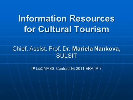 Information Resources for Cultural Tourism Chief. Assist. Prof. Dr. Mariela Nankova, SULSIT IP LibCMASS, Contract № 2011-ERA-IP-7.