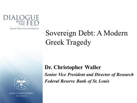 Sovereign Debt: A Modern Greek Tragedy Dr. Christopher Waller Senior Vice President and Director of Research Federal Reserve Bank of St. Louis.