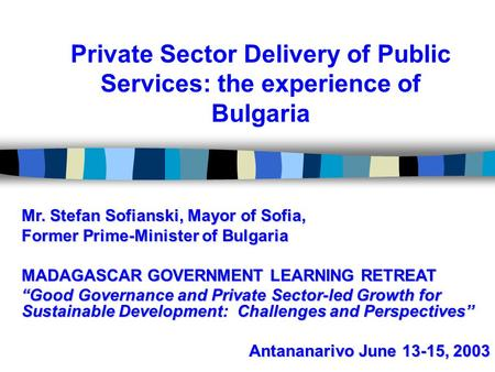 Private Sector Delivery of Public Services: the experience of Bulgaria Mr. Stefan Sofianski, Mayor of Sofia, Former Prime-Minister of Bulgaria MADAGASCAR.