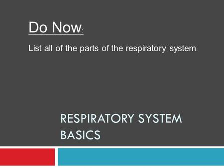 RESPIRATORY SYSTEM BASICS Do Now : List all of the parts of the respiratory system.