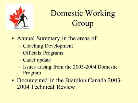 Domestic Working Group Annual Summary in the areas of: –Coaching Development –Officials Programs –Cadet update –Issues arising from the 2003-2004 Domestic.