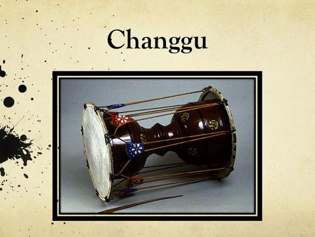 "Changgu. Changgo Korean Hourglass Drum Pronounced: "" jango "" Geographic Region: East Asia Country of origin: South Korea Classification: Membranophone."