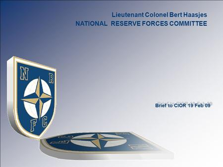 Slide 1 Tile Lieutenant Colonel Bert Haasjes NATIONAL RESERVE FORCES COMMITTEE Brief to CIOR 19 Feb 09.
