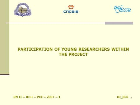 1 PARTICIPATION OF YOUNG RESEARCHERS WITHIN THE PROJECT PN II – IDEI – PCE – 2007 – 1 ID_856.