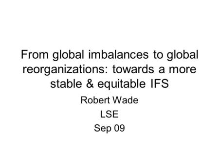 From global imbalances to global reorganizations: towards a more stable & equitable IFS Robert Wade LSE Sep 09.
