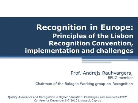 Recognition in Europe: Principles of the Lisbon Recognition Convention, implementation and challenges Prof. Andrejs Rauhvargers, BFUG member Chairman of.