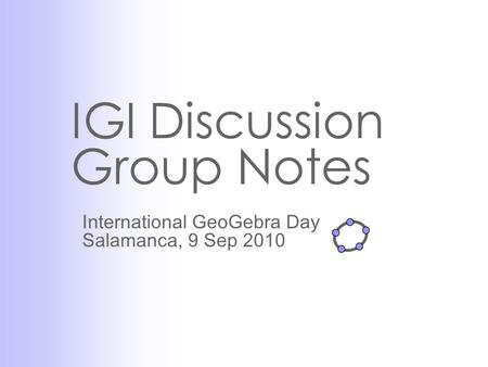 IGI Discussion Group Notes International GeoGebra Day Salamanca, 9 Sep 2010.