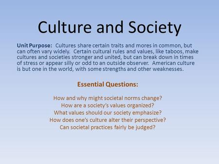 Culture and Society Unit Purpose: Cultures share certain traits and mores in common, but can often vary widely. Certain cultural rules and values, like.