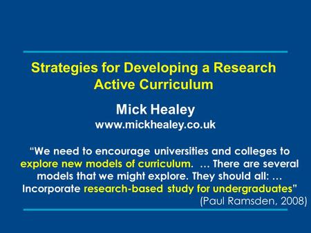 "Strategies for Developing a Research Active Curriculum Mick Healey www.mickhealey.co.uk ""We need to encourage universities and colleges to explore new."