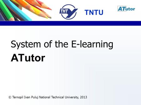 © Ternopil Ivan Puluj National Technical University, 2013 System of the E-learning ATutor TNTU.
