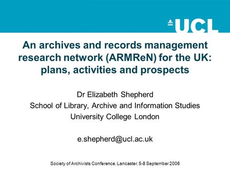 Society of Archivists Conference, Lancaster, 5-8 September 2006 An archives and records management research network (ARMReN) for the UK: plans, activities.