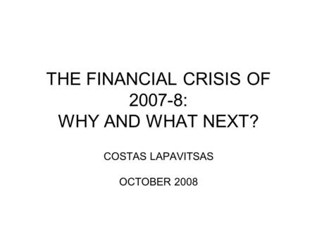 THE FINANCIAL CRISIS OF 2007-8: WHY AND WHAT NEXT? COSTAS LAPAVITSAS OCTOBER 2008.