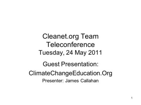 1 Cleanet.org Team Teleconference Tuesday, 24 May 2011 Guest Presentation: ClimateChangeEducation.Org Presenter: James Callahan.