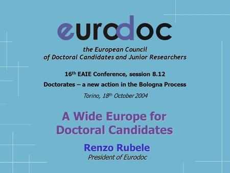 the European Council of Doctoral Candidates and Junior Researchers Renzo Rubele President of Eurodoc 16 th EAIE Conference, session 8.12 Doctorates –