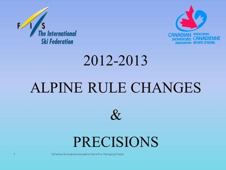 Canadian Snowsports Association Dave Pym Managing Director 2012-2013 ALPINE RULE CHANGES & PRECISIONS 1.