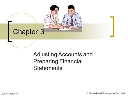 © The McGraw-Hill Companies, Inc., 2008 McGraw-Hill/Irwin Chapter 3 Adjusting Accounts and Preparing Financial Statements.