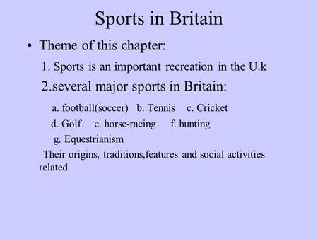 Sports in Britain Theme of this chapter: 1. Sports is an important recreation in the U.k 2.several major sports in Britain: a. football(soccer) b. Tennis.