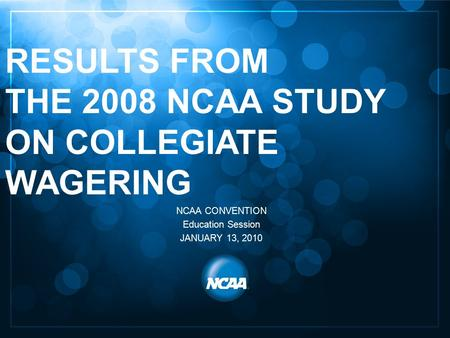 May 12, 2004 1 RESULTS FROM THE 2008 NCAA STUDY ON COLLEGIATE WAGERING NCAA CONVENTION Education Session JANUARY 13, 2010.