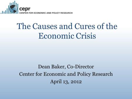 The Causes and Cures of the Economic Crisis Dean Baker, Co-Director Center for Economic and Policy Research April 13, 2012.